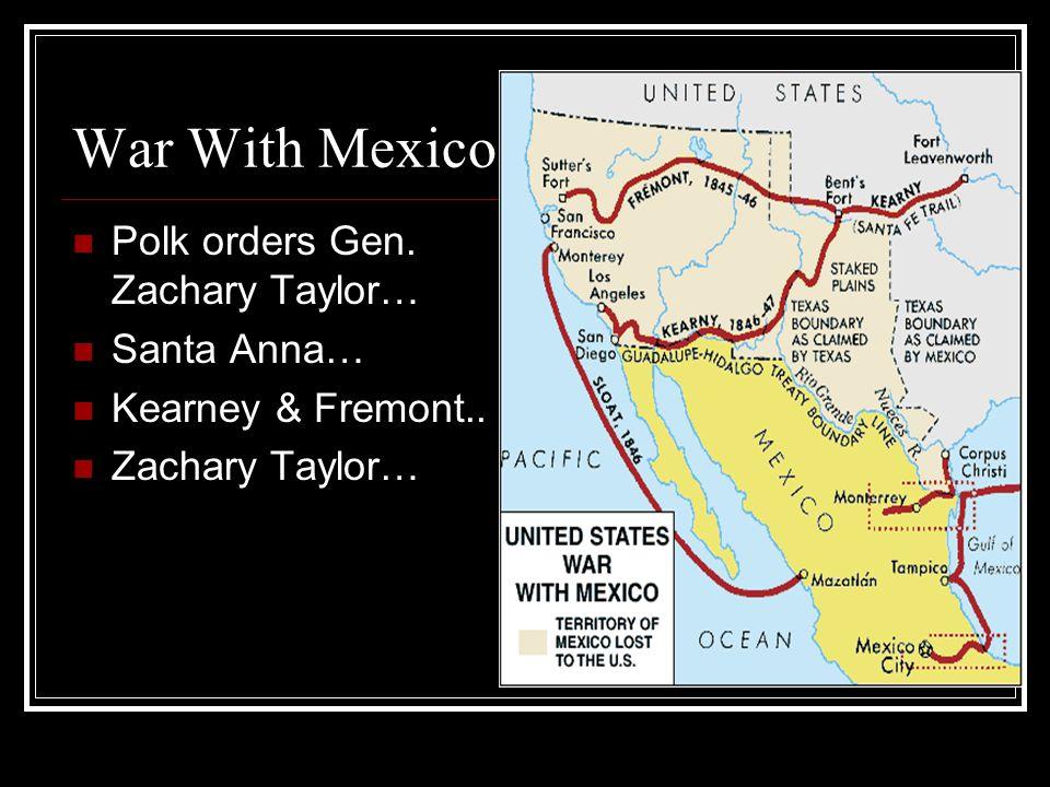War With Mexico Polk orders Gen. Zachary Taylor… Santa Anna… Kearney & Fremont.. Zachary Taylor…