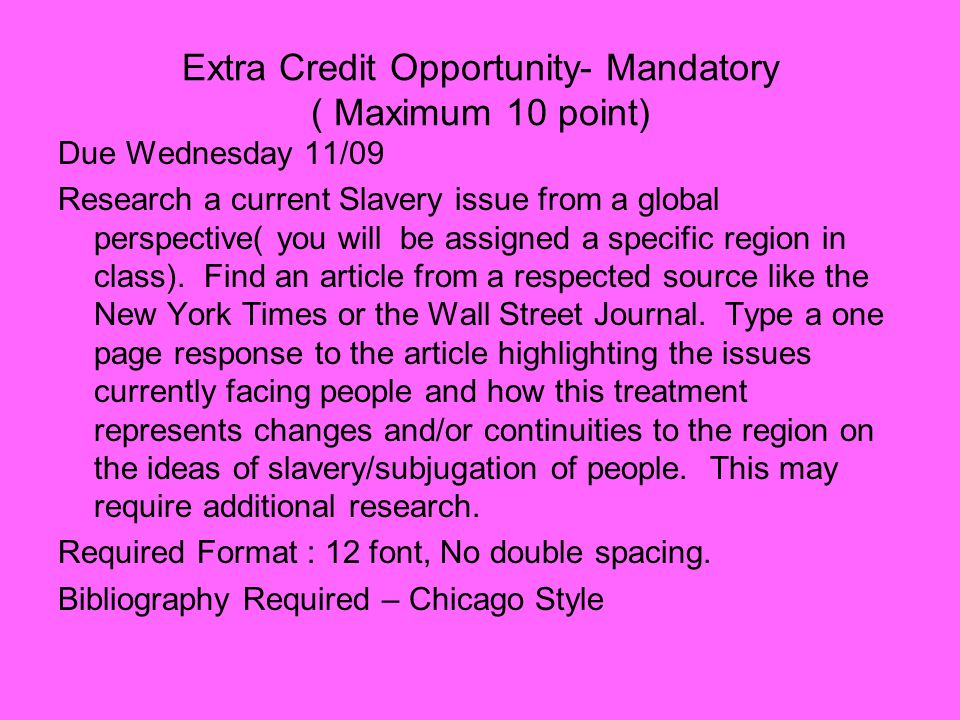 Extra Credit Opportunity- Mandatory ( Maximum 10 point) Due Wednesday 11/09 Research a current Slavery issue from a global perspective( you will be assigned a specific region in class).