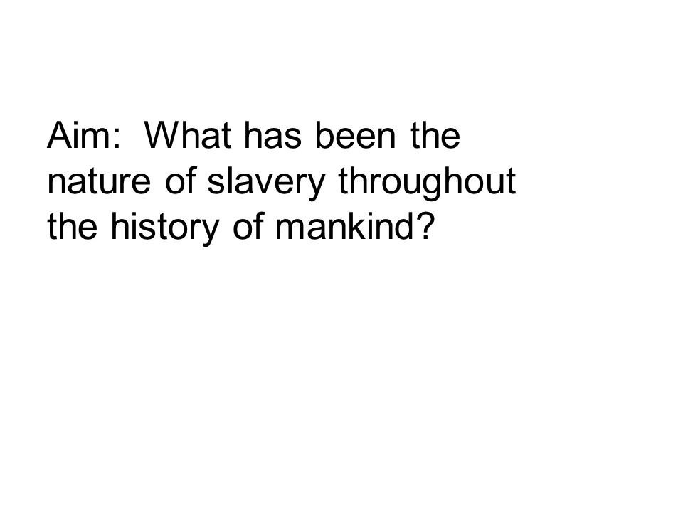 Aim: What has been the nature of slavery throughout the history of mankind