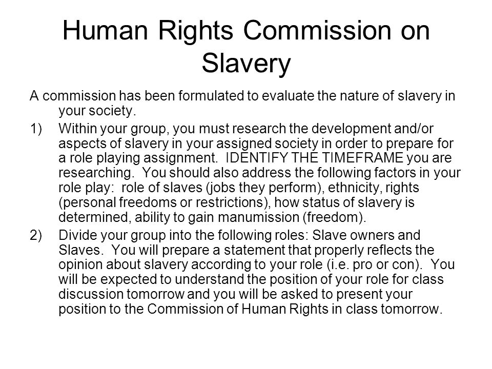 Human Rights Commission on Slavery A commission has been formulated to evaluate the nature of slavery in your society.