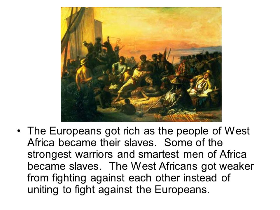 The Europeans got rich as the people of West Africa became their slaves.