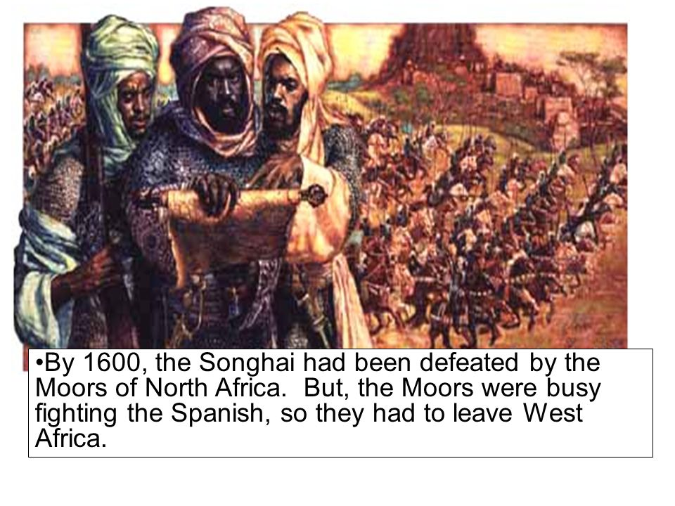 By 1600, the Songhai had been defeated by the Moors of North Africa.