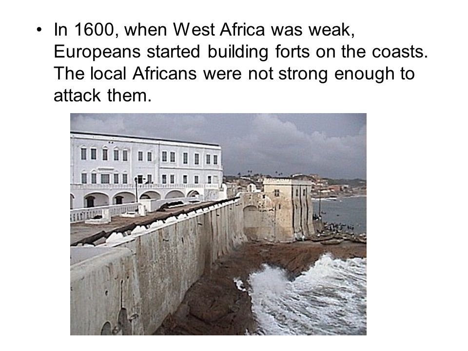 In 1600, when West Africa was weak, Europeans started building forts on the coasts.