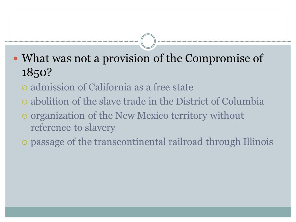 What was not a provision of the Compromise of 1850?  admission of California as a free state  abolition of the slave trade in the District of Columb