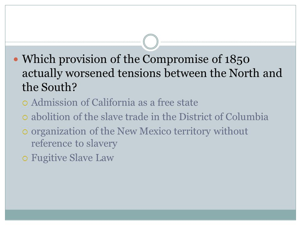 Which provision of the Compromise of 1850 actually worsened tensions between the North and the South?  Admission of California as a free state  abol