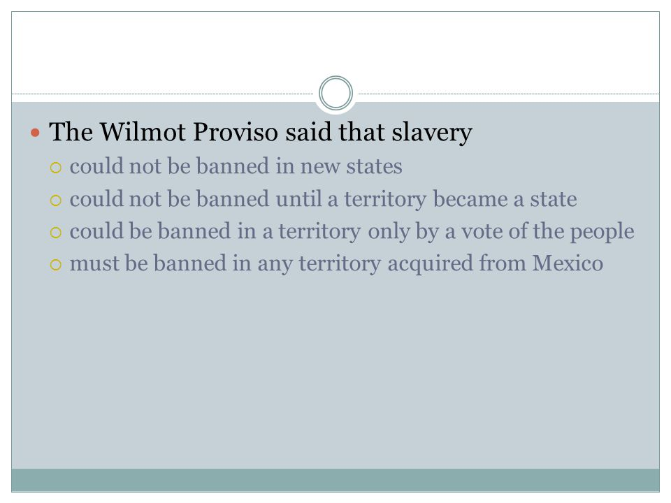 The Wilmot Proviso said that slavery  could not be banned in new states  could not be banned until a territory became a state  could be banned in a