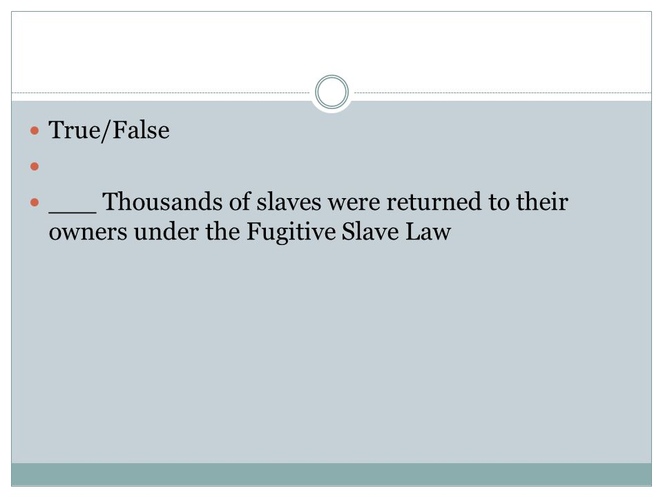 True/False ___ Thousands of slaves were returned to their owners under the Fugitive Slave Law