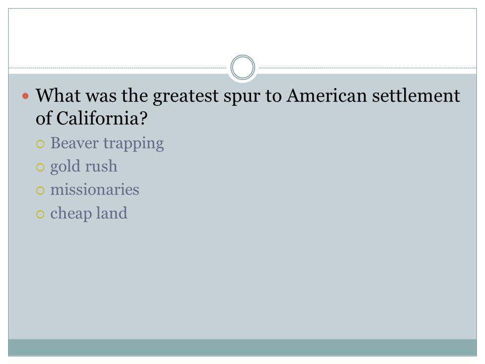 What was the greatest spur to American settlement of California?  Beaver trapping  gold rush  missionaries  cheap land