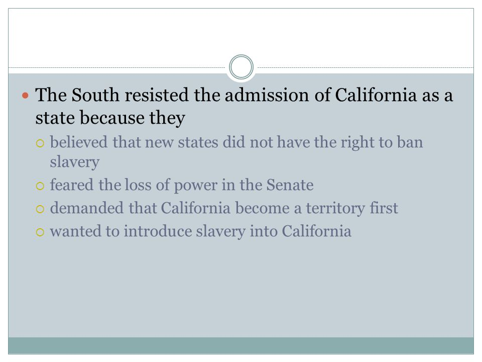 The South resisted the admission of California as a state because they  believed that new states did not have the right to ban slavery  feared the l