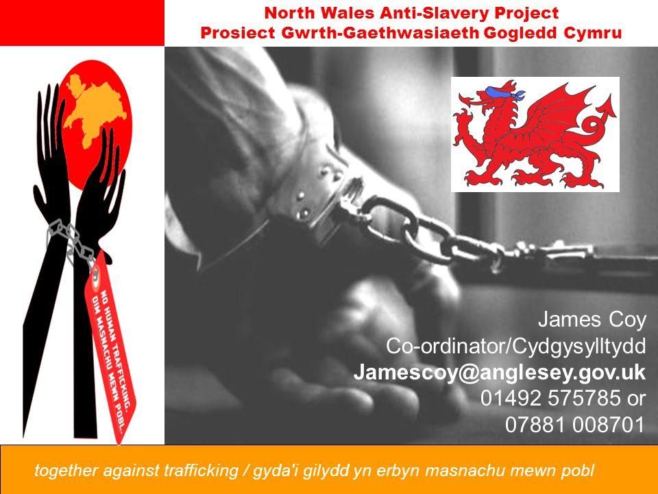 North Wales Anti-Slavery Project Prosiect Gwrth-Gaethwasiaeth Gogledd Cymru together against trafficking / gyda i gilydd yn erbyn masnachu mewn pobl James Coy Co-ordinator/Cydgysylltydd Jamescoy@anglesey.gov.uk 01492 575785 or 07881 008701