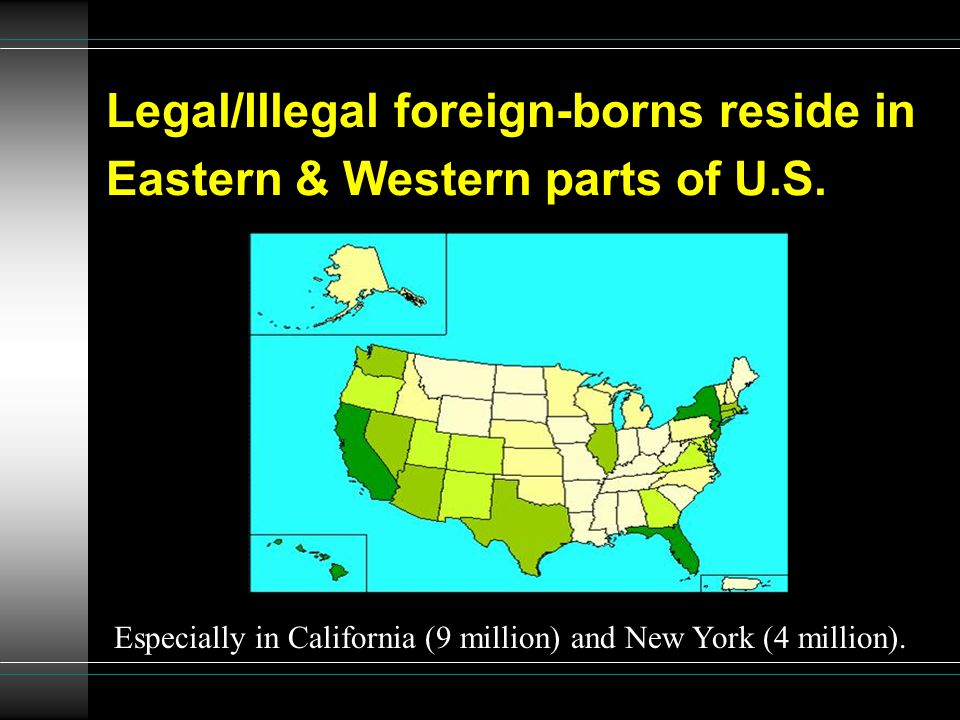 Legal/Illegal foreign-borns reside in Eastern & Western parts of U.S. Especially in California (9 million) and New York (4 million).