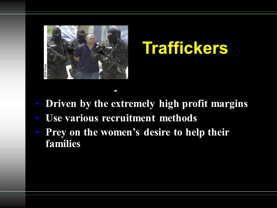 Traffickers She was supposed to meet her Driven by the extremely high profit margins Use various recruitment methods Prey on the women's desire to hel