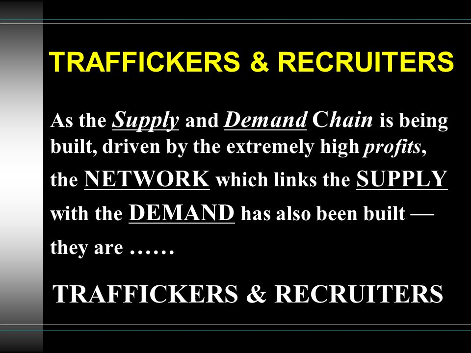 TRAFFICKERS & RECRUITERS As the Supply and Demand Chain is being built, driven by the extremely high profits, the NETWORK which links the SUPPLY with