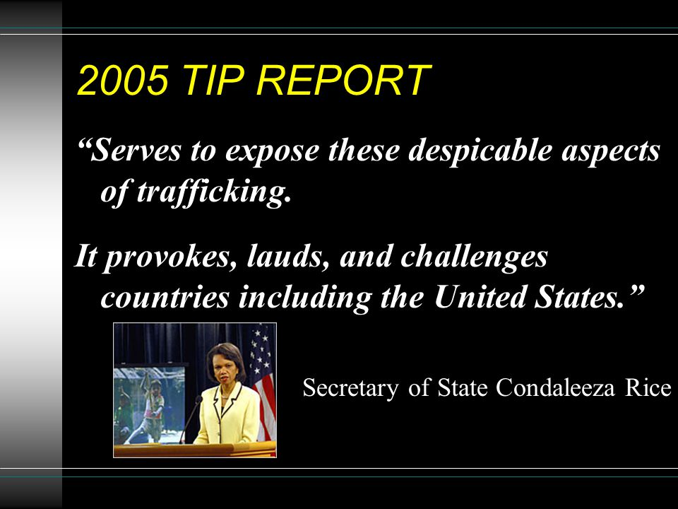 """2005 TIP REPORT """"Serves to expose these despicable aspects of trafficking. It provokes, lauds, and challenges countries including the United States."""""""