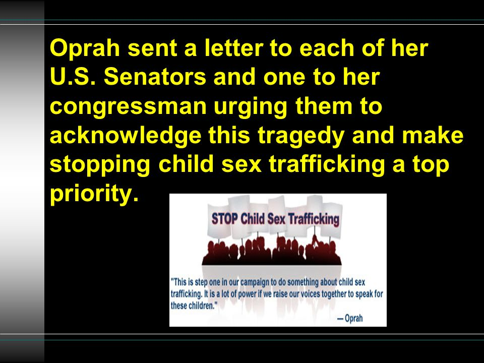Oprah sent a letter to each of her U.S. Senators and one to her congressman urging them to acknowledge this tragedy and make stopping child sex traffi