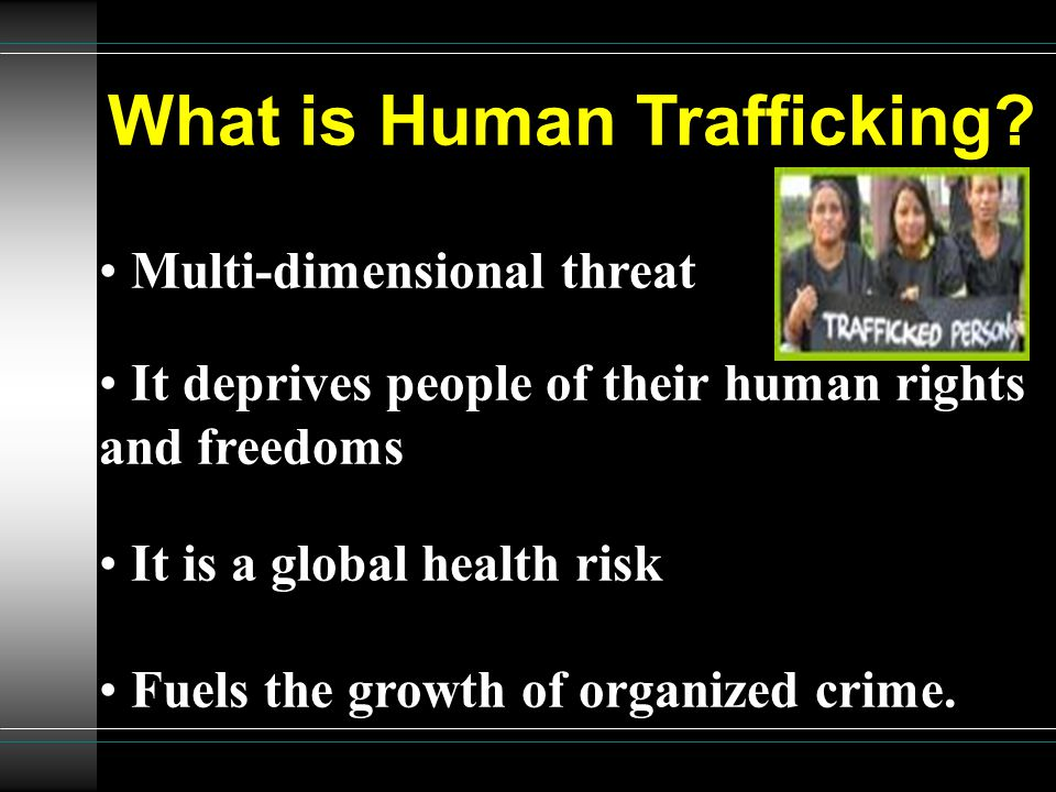 What is Human Trafficking? Multi-dimensional threat It deprives people of their human rights and freedoms It is a global health risk Fuels the growth