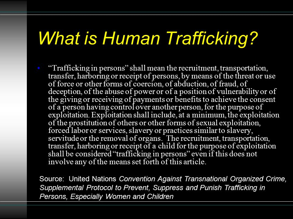 """What is Human Trafficking? """"Trafficking in persons"""" shall mean the recruitment, transportation, transfer, harboring or receipt of persons, by means of"""