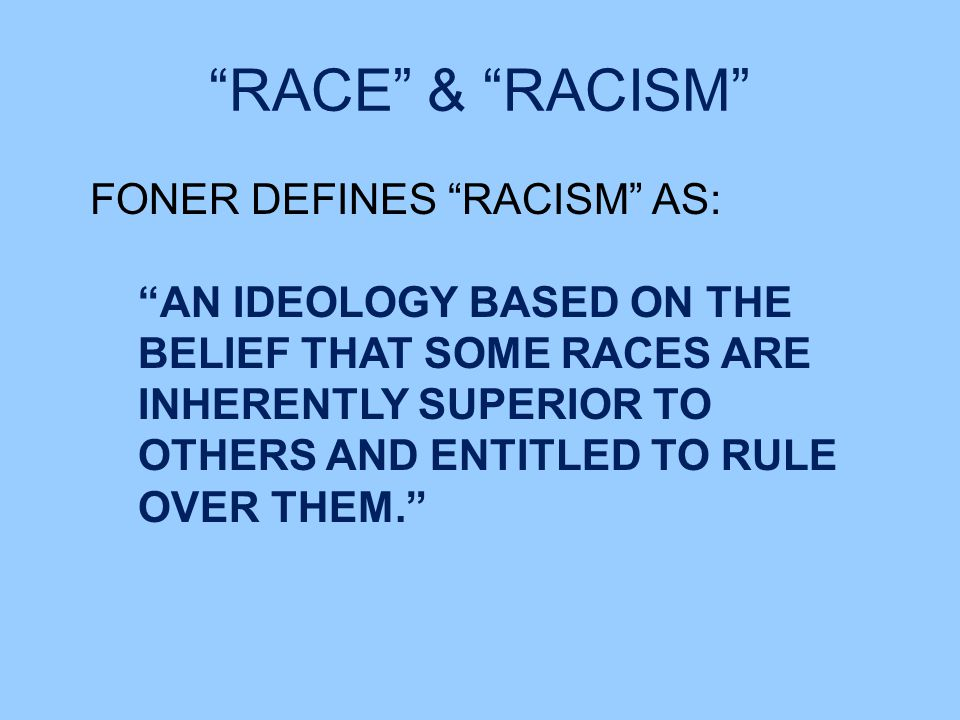 RACE & RACISM FONER DEFINES RACISM AS: AN IDEOLOGY BASED ON THE BELIEF THAT SOME RACES ARE INHERENTLY SUPERIOR TO OTHERS AND ENTITLED TO RULE OVER THEM.