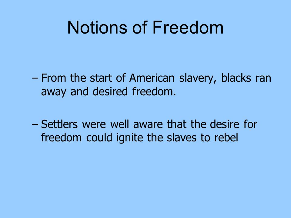 Notions of Freedom –From the start of American slavery, blacks ran away and desired freedom.
