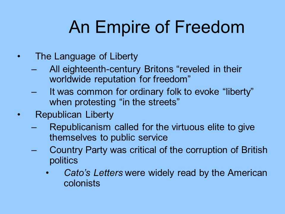 An Empire of Freedom The Language of Liberty –All eighteenth-century Britons reveled in their worldwide reputation for freedom –It was common for ordinary folk to evoke liberty when protesting in the streets Republican Liberty –Republicanism called for the virtuous elite to give themselves to public service –Country Party was critical of the corruption of British politics Cato's Letters were widely read by the American colonists