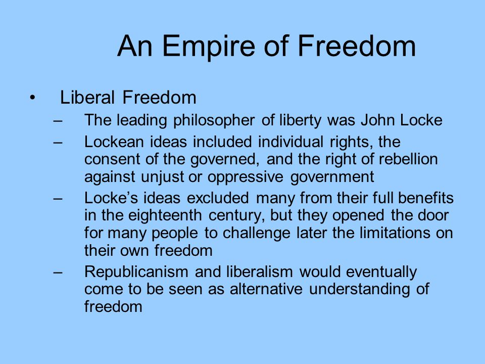 An Empire of Freedom Liberal Freedom –The leading philosopher of liberty was John Locke –Lockean ideas included individual rights, the consent of the governed, and the right of rebellion against unjust or oppressive government –Locke's ideas excluded many from their full benefits in the eighteenth century, but they opened the door for many people to challenge later the limitations on their own freedom –Republicanism and liberalism would eventually come to be seen as alternative understanding of freedom