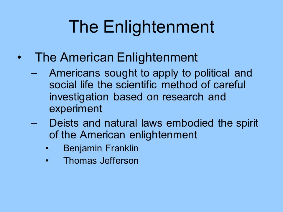 The Enlightenment The American Enlightenment –Americans sought to apply to political and social life the scientific method of careful investigation based on research and experiment –Deists and natural laws embodied the spirit of the American enlightenment Benjamin Franklin Thomas Jefferson