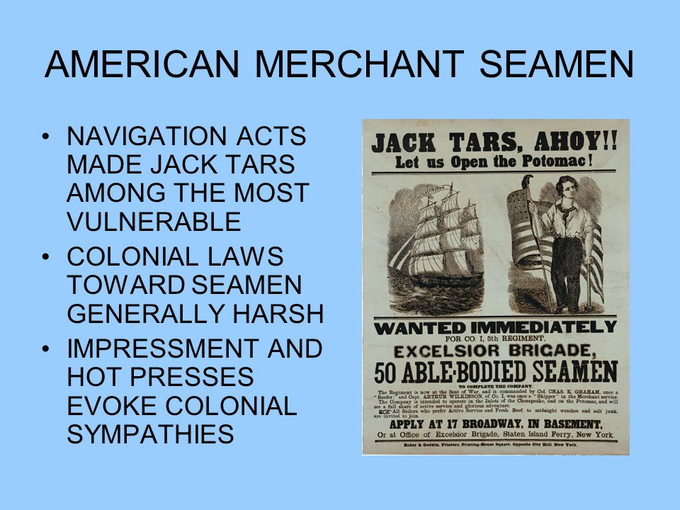 AMERICAN MERCHANT SEAMEN NAVIGATION ACTS MADE JACK TARS AMONG THE MOST VULNERABLE COLONIAL LAWS TOWARD SEAMEN GENERALLY HARSH IMPRESSMENT AND HOT PRESSES EVOKE COLONIAL SYMPATHIES