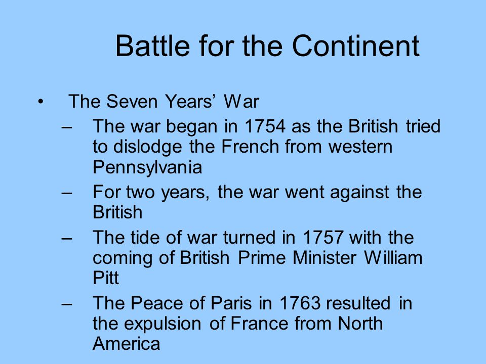 Battle for the Continent The Seven Years' War –The war began in 1754 as the British tried to dislodge the French from western Pennsylvania –For two years, the war went against the British –The tide of war turned in 1757 with the coming of British Prime Minister William Pitt –The Peace of Paris in 1763 resulted in the expulsion of France from North America