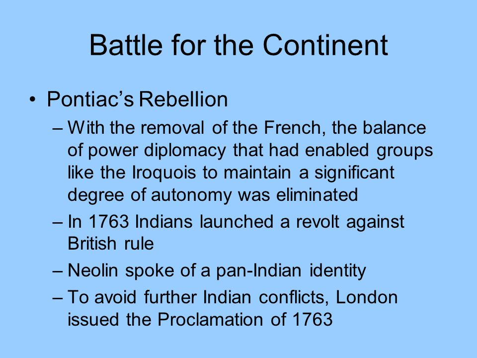 Battle for the Continent Pontiac's Rebellion –With the removal of the French, the balance of power diplomacy that had enabled groups like the Iroquois to maintain a significant degree of autonomy was eliminated –In 1763 Indians launched a revolt against British rule –Neolin spoke of a pan-Indian identity –To avoid further Indian conflicts, London issued the Proclamation of 1763