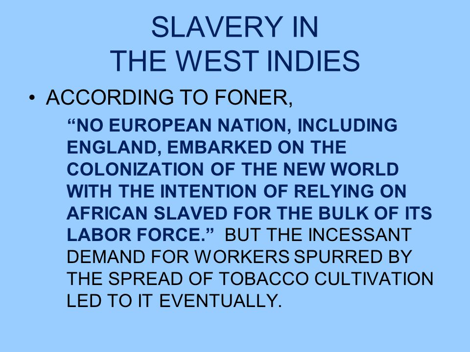 SLAVERY IN THE WEST INDIES ACCORDING TO FONER, NO EUROPEAN NATION, INCLUDING ENGLAND, EMBARKED ON THE COLONIZATION OF THE NEW WORLD WITH THE INTENTION OF RELYING ON AFRICAN SLAVED FOR THE BULK OF ITS LABOR FORCE. BUT THE INCESSANT DEMAND FOR WORKERS SPURRED BY THE SPREAD OF TOBACCO CULTIVATION LED TO IT EVENTUALLY.