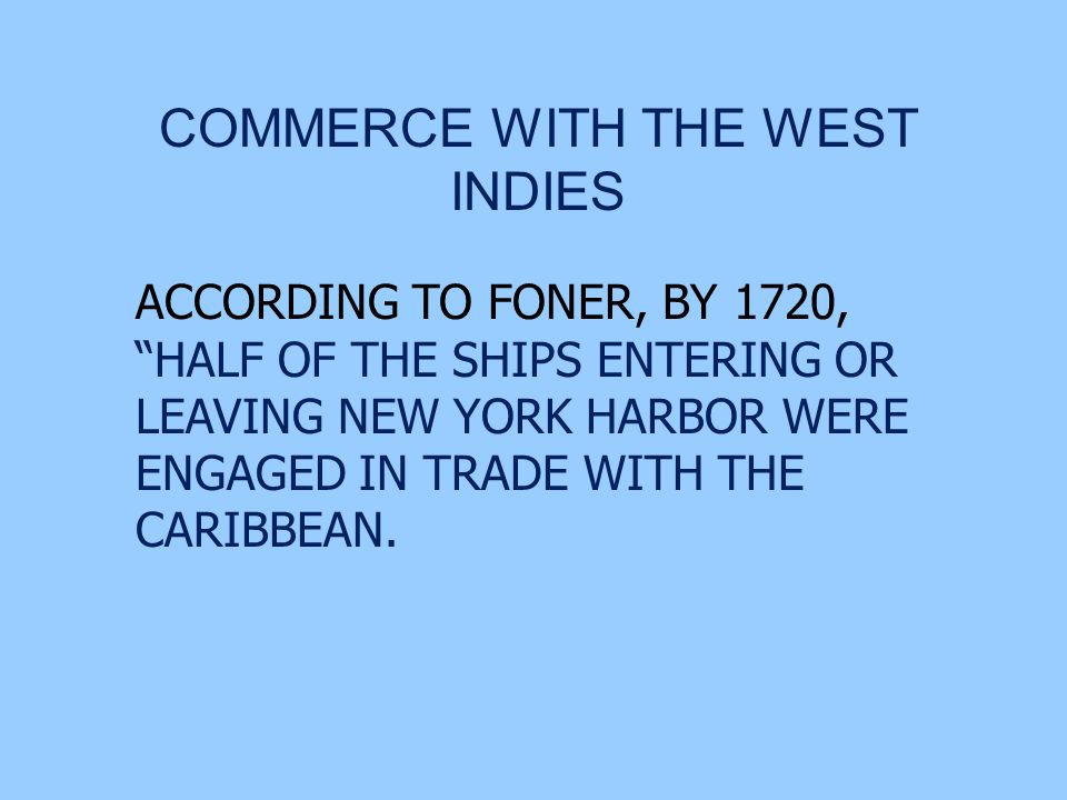 COMMERCE WITH THE WEST INDIES ACCORDING TO FONER, BY 1720, HALF OF THE SHIPS ENTERING OR LEAVING NEW YORK HARBOR WERE ENGAGED IN TRADE WITH THE CARIBBEAN.