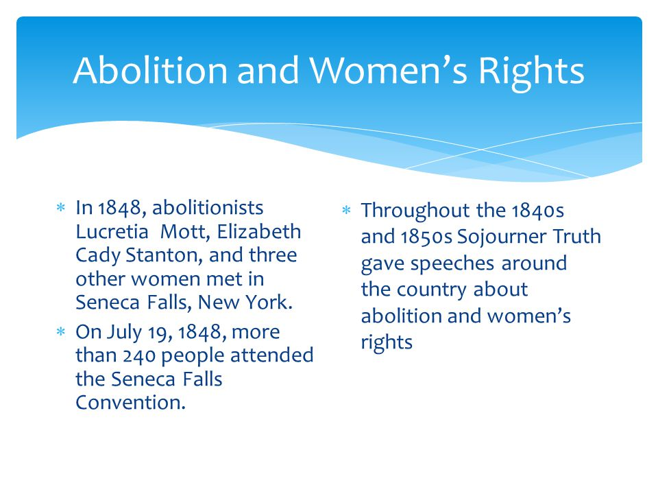Abolition and Women's Rights  In 1848, abolitionists Lucretia Mott, Elizabeth Cady Stanton, and three other women met in Seneca Falls, New York.  On