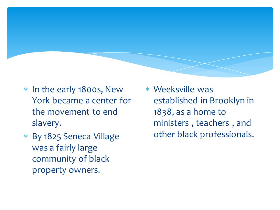  In the early 1800s, New York became a center for the movement to end slavery.  By 1825 Seneca Village was a fairly large community of black propert