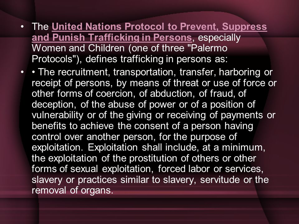 The United Nations Protocol to Prevent, Suppress and Punish Trafficking in Persons, especially Women and Children (one of three Palermo Protocols ), defines trafficking in persons as:United Nations Protocol to Prevent, Suppress and Punish Trafficking in Persons The recruitment, transportation, transfer, harboring or receipt of persons, by means of threat or use of force or other forms of coercion, of abduction, of fraud, of deception, of the abuse of power or of a position of vulnerability or of the giving or receiving of payments or benefits to achieve the consent of a person having control over another person, for the purpose of exploitation.