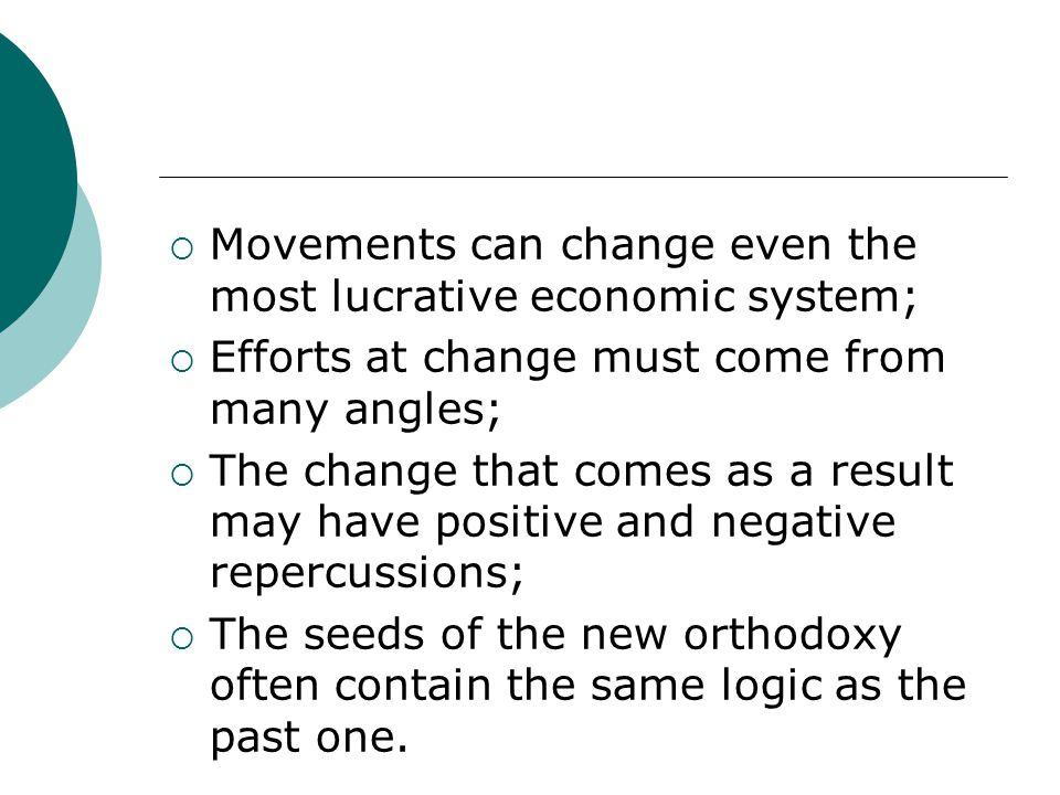 Movements can change even the most lucrative economic system;  Efforts at change must come from many angles;  The change that comes as a result may have positive and negative repercussions;  The seeds of the new orthodoxy often contain the same logic as the past one.