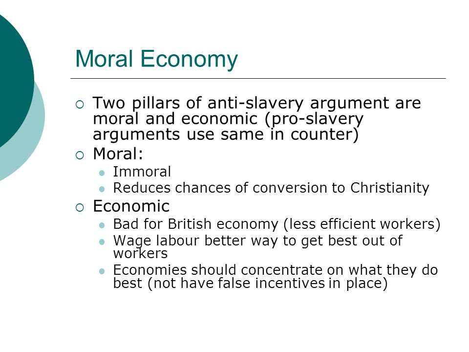 Moral Economy  Two pillars of anti-slavery argument are moral and economic (pro-slavery arguments use same in counter)  Moral: Immoral Reduces chances of conversion to Christianity  Economic Bad for British economy (less efficient workers) Wage labour better way to get best out of workers Economies should concentrate on what they do best (not have false incentives in place)