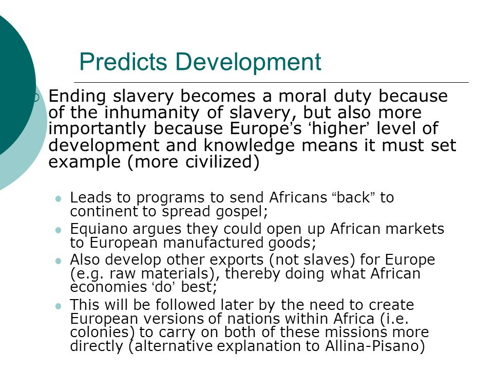 Predicts Development  Ending slavery becomes a moral duty because of the inhumanity of slavery, but also more importantly because Europe's 'higher' level of development and knowledge means it must set example (more civilized) Leads to programs to send Africans back to continent to spread gospel; Equiano argues they could open up African markets to European manufactured goods; Also develop other exports (not slaves) for Europe (e.g.