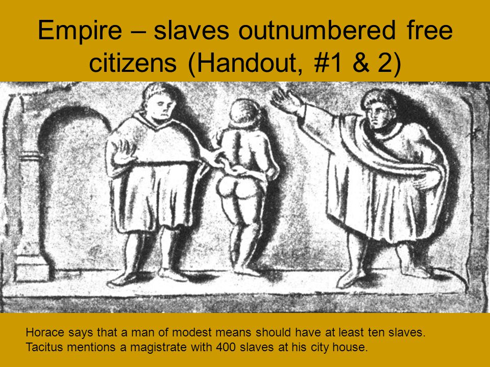 Empire – slaves outnumbered free citizens (Handout, #1 & 2) Horace says that a man of modest means should have at least ten slaves.