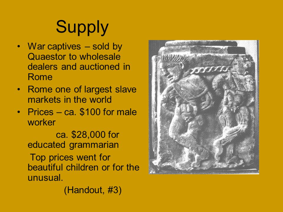 Supply War captives – sold by Quaestor to wholesale dealers and auctioned in Rome Rome one of largest slave markets in the world Prices – ca.