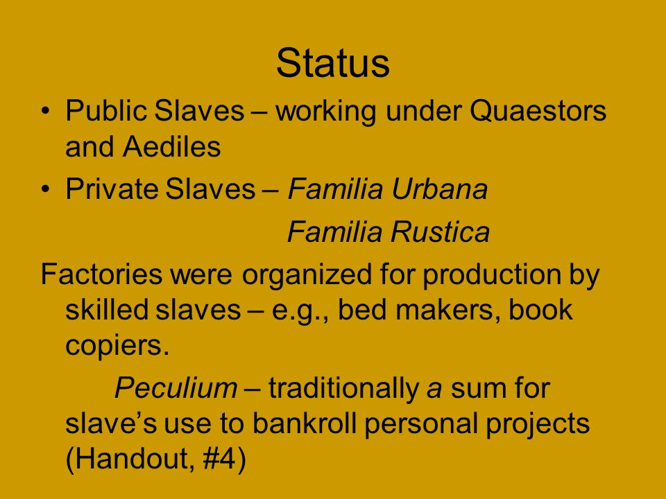 Status Public Slaves – working under Quaestors and Aediles Private Slaves – Familia Urbana Familia Rustica Factories were organized for production by skilled slaves – e.g., bed makers, book copiers.