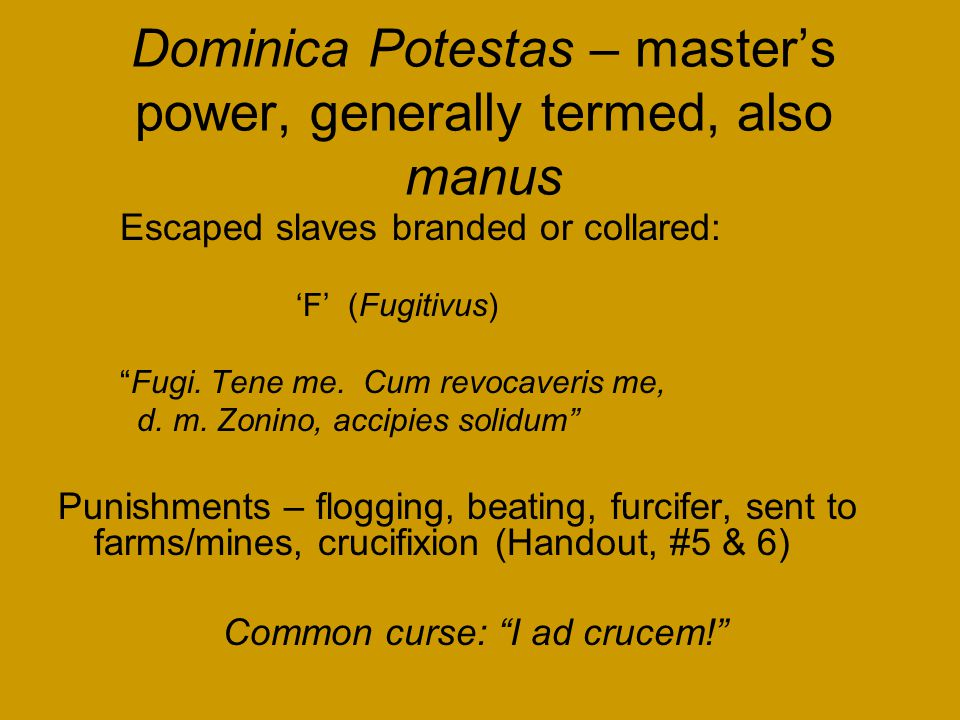 Dominica Potestas – master's power, generally termed, also manus Escaped slaves branded or collared: 'F' (Fugitivus) Fugi.