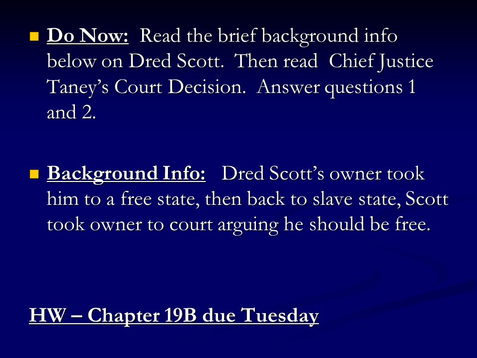 Do Now: Read the brief background info below on Dred Scott. Then read Chief Justice Taney's Court Decision. Answer questions 1 and 2. Do Now: Read the