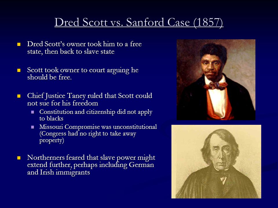 Dred Scott vs. Sanford Case (1857) Dred Scott's owner took him to a free state, then back to slave state Dred Scott's owner took him to a free state,