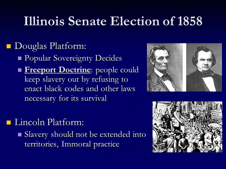 Illinois Senate Election of 1858 Douglas Platform: Douglas Platform: Popular Sovereignty Decides Popular Sovereignty Decides Freeport Doctrine: people