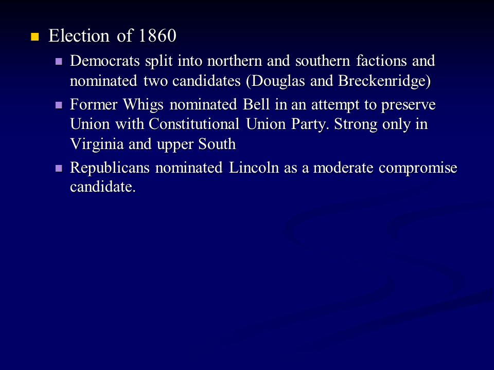 Election of 1860 Election of 1860 Democrats split into northern and southern factions and nominated two candidates (Douglas and Breckenridge) Democrat