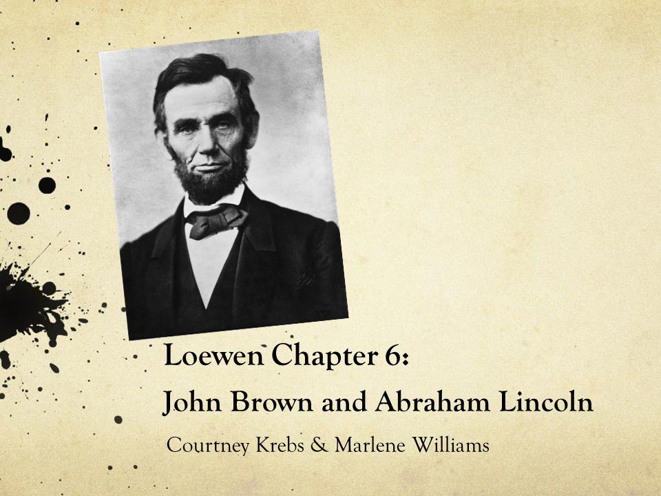 Loewen Chapter 6: John Brown and Abraham Lincoln Courtney Krebs & Marlene Williams