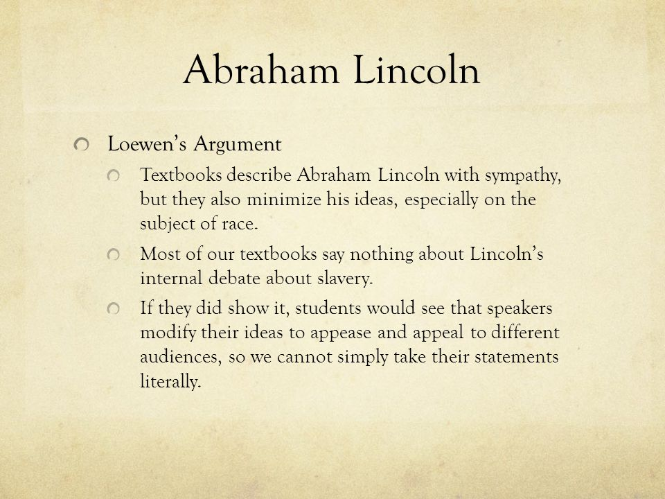 Abraham Lincoln Loewen's Argument Textbooks describe Abraham Lincoln with sympathy, but they also minimize his ideas, especially on the subject of rac