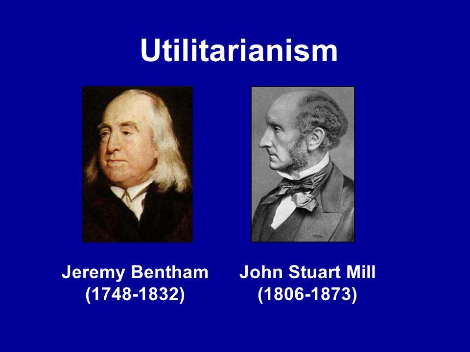 Utilitarianism Jeremy Bentham (1748-1832) John Stuart Mill (1806-1873)