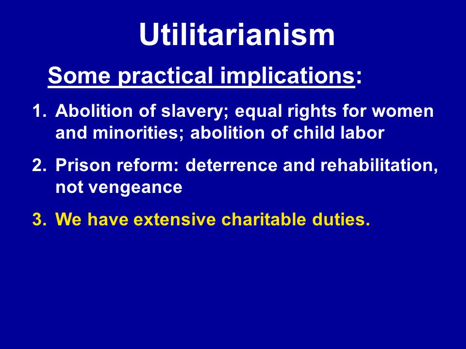 Utilitarianism 1.Abolition of slavery; equal rights for women and minorities; abolition of child labor 2.Prison reform: deterrence and rehabilitation, not vengeance 3.We have extensive charitable duties.