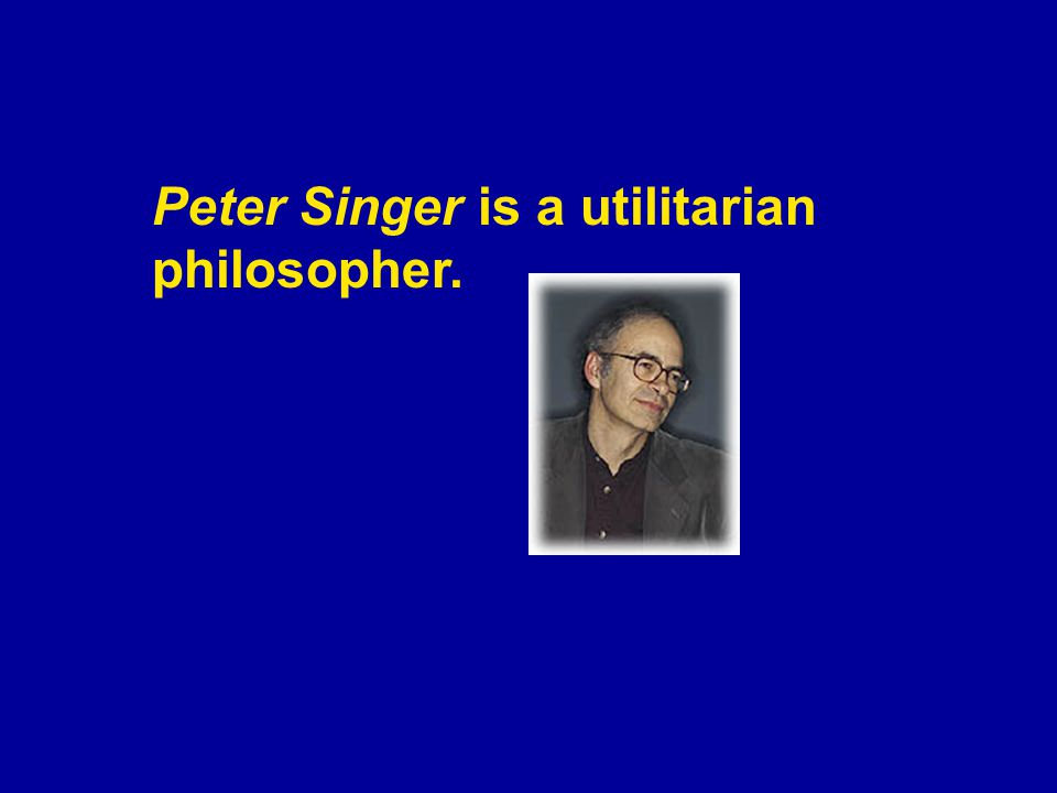 Peter Singer is a utilitarian philosopher.